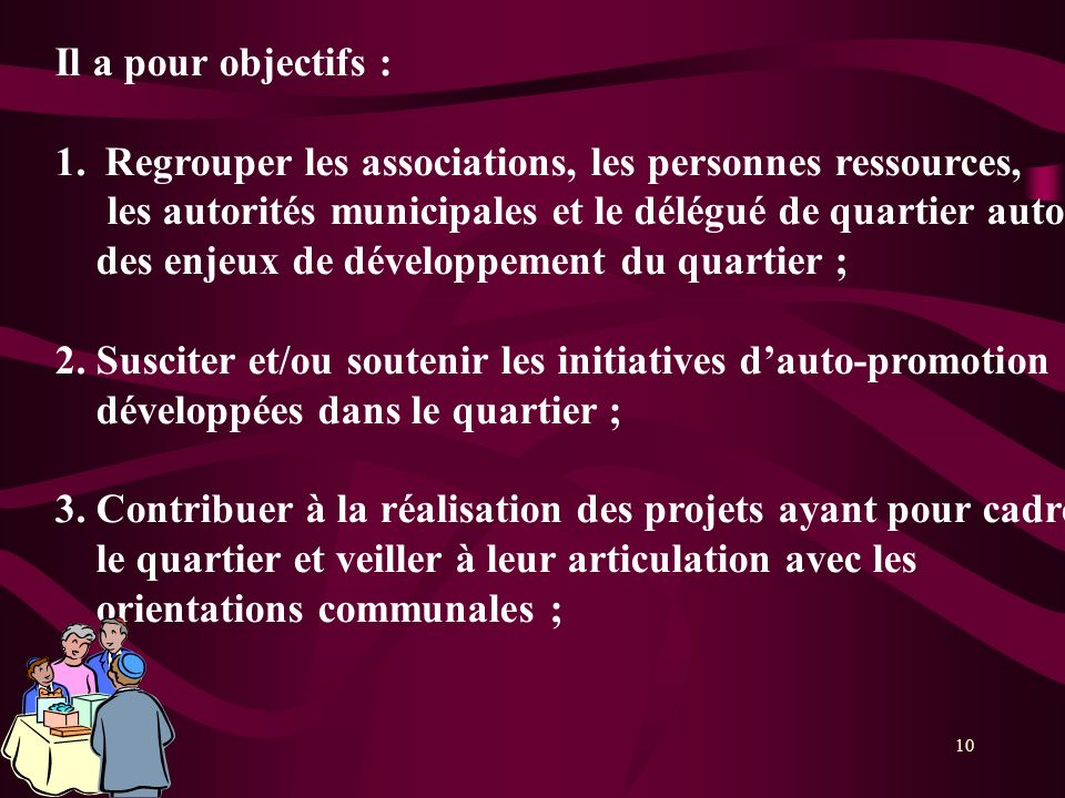 Il a pour objectifs : Regrouper les associations, les personnes ressources, les autorités municipales et le délégué de quartier autour.