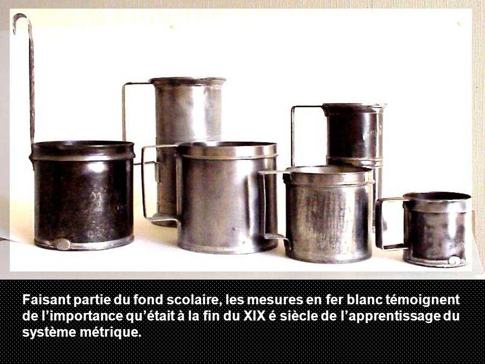 Faisant partie du fond scolaire, les mesures en fer blanc témoignent de l'importance qu'était à la fin du XIX é siècle de l'apprentissage du système métrique.
