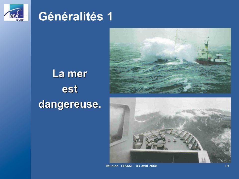 Généralités 1 La mer est dangereuse. Réunion CESAM - 03 avril 2008