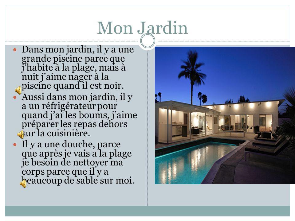 Mon JardinDans mon jardin, il y a une grande piscine parce que j'habite à la plage, mais à nuit j'aime nager à la piscine quand il est noir.