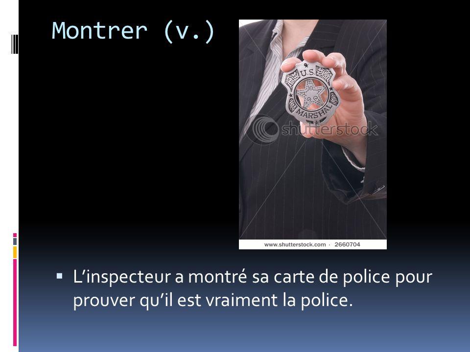 Montrer (v.) L'inspecteur a montré sa carte de police pour prouver qu'il est vraiment la police.