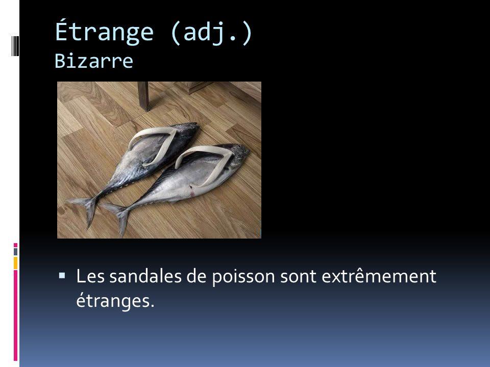 Étrange (adj.) Bizarre Les sandales de poisson sont extrêmement étranges.