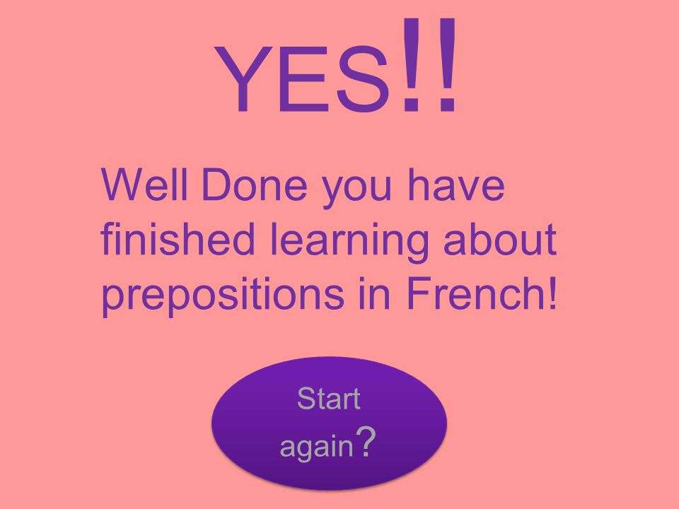 YES!! Well Done you have finished learning about prepositions in French! Start again