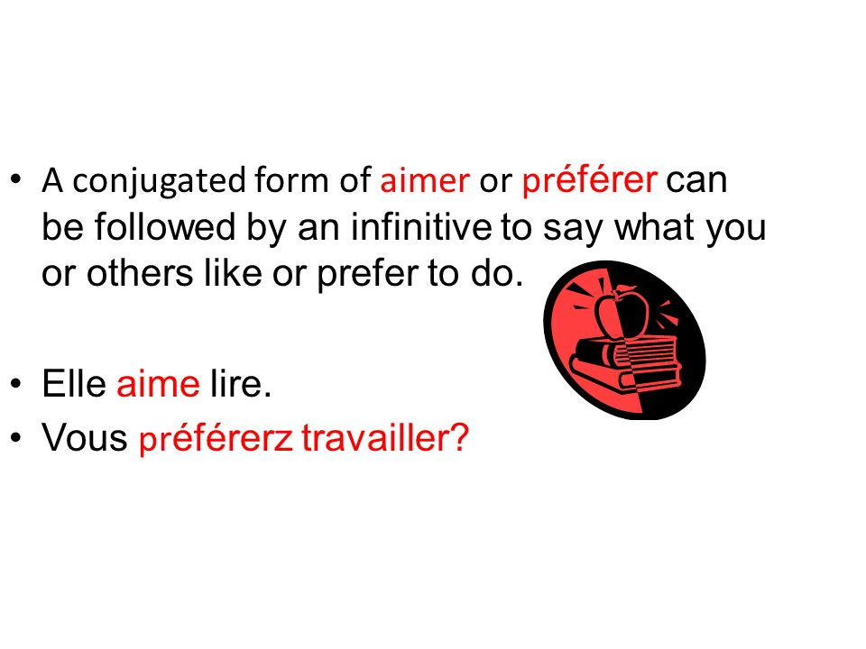 A conjugated form of aimer or préférer can be followed by an infinitive to say what you or others like or prefer to do.