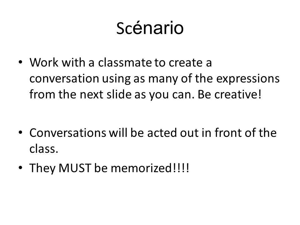 Scénario Work with a classmate to create a conversation using as many of the expressions from the next slide as you can. Be creative!