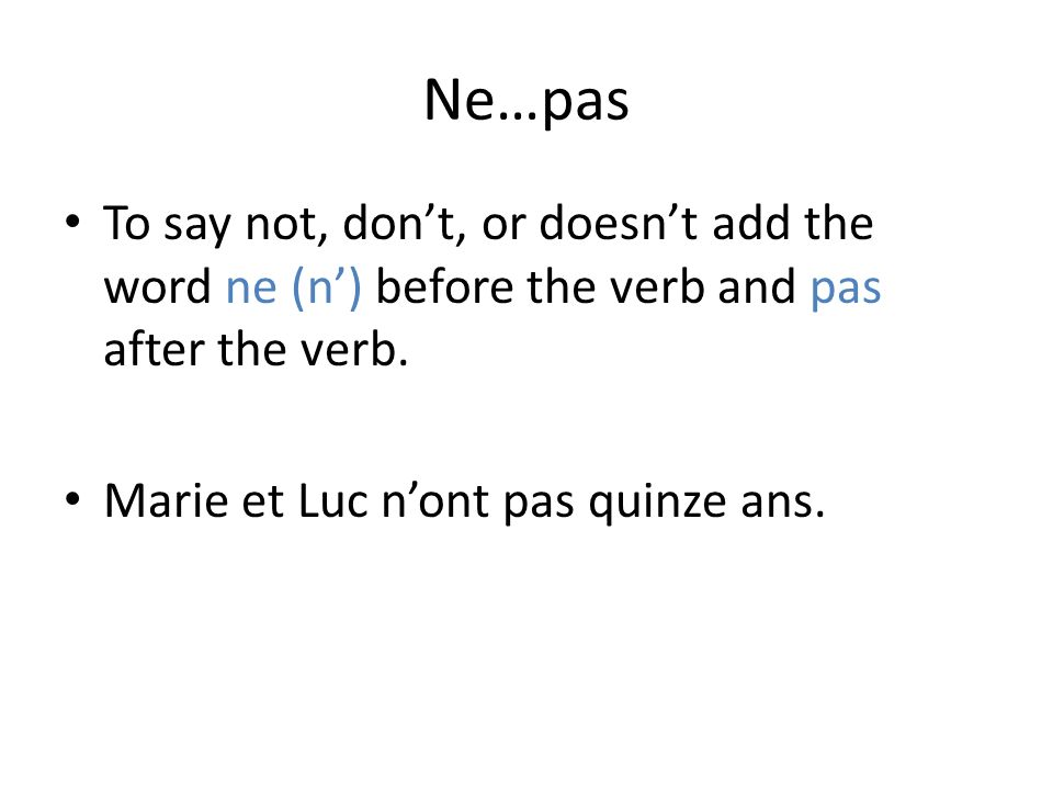 Ne…pas To say not, don't, or doesn't add the word ne (n') before the verb and pas after the verb.