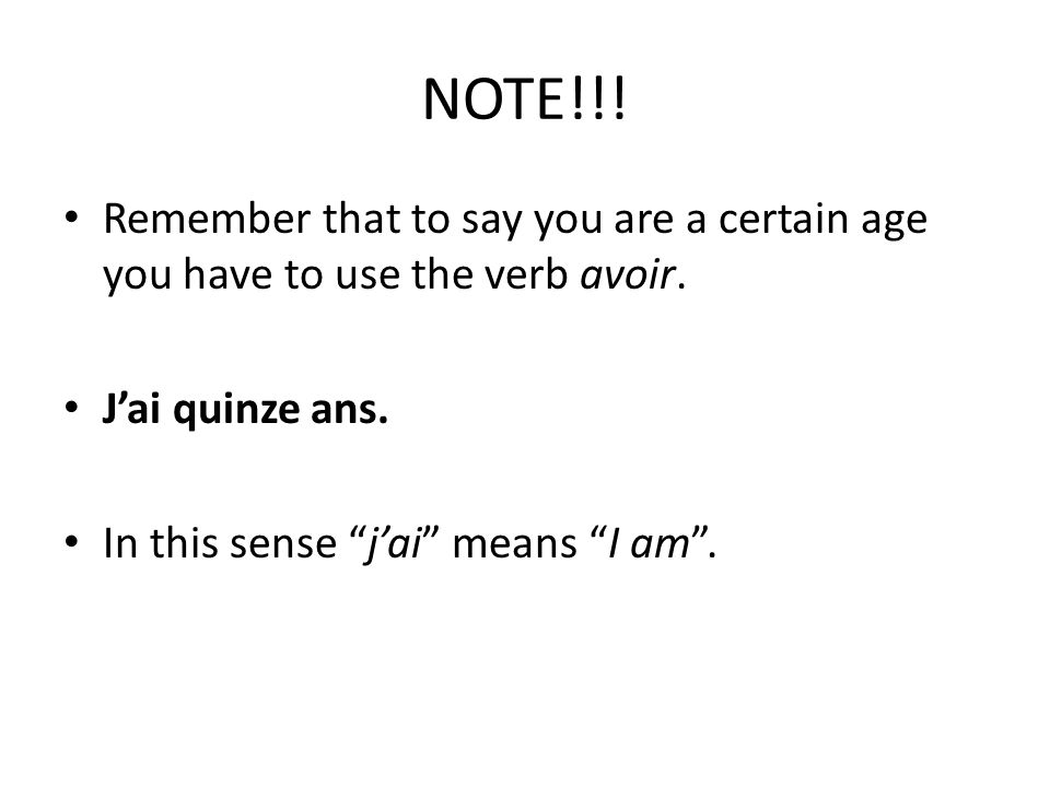 NOTE!!! Remember that to say you are a certain age you have to use the verb avoir. J'ai quinze ans.