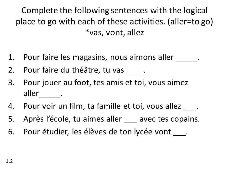 Complete the following sentences with the logical place to go with each of these activities. (aller=to go) *vas, vont, allez