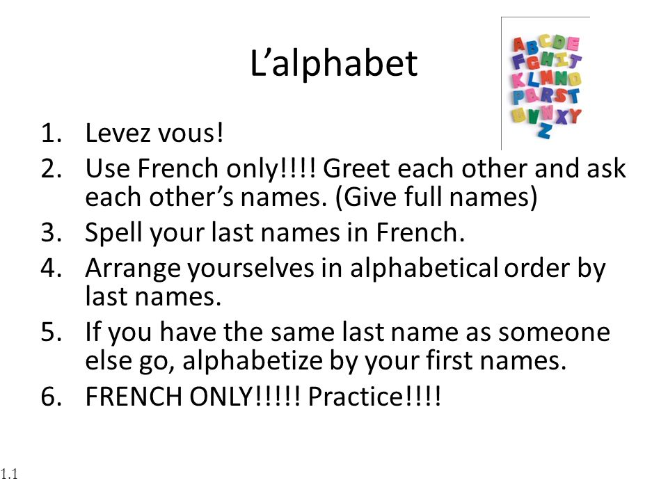 L'alphabet Levez vous! Use French only!!!! Greet each other and ask each other's names. (Give full names)