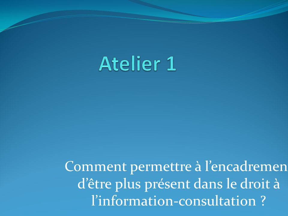 Atelier 1 Comment permettre à l'encadrement d'être plus présent dans le droit à l'information-consultation