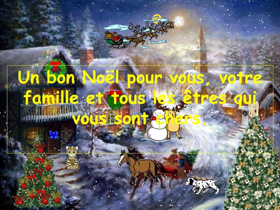 Un bon Noël pour vous, votre famille et tous les êtres qui vous sont chers.