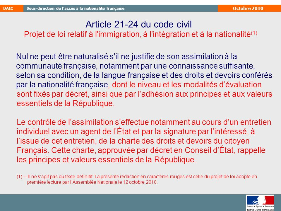 Octobre 2010 Article 21-24 du code civil. Nul ne peut être naturalisé s il ne justifie de son assimilation à la.