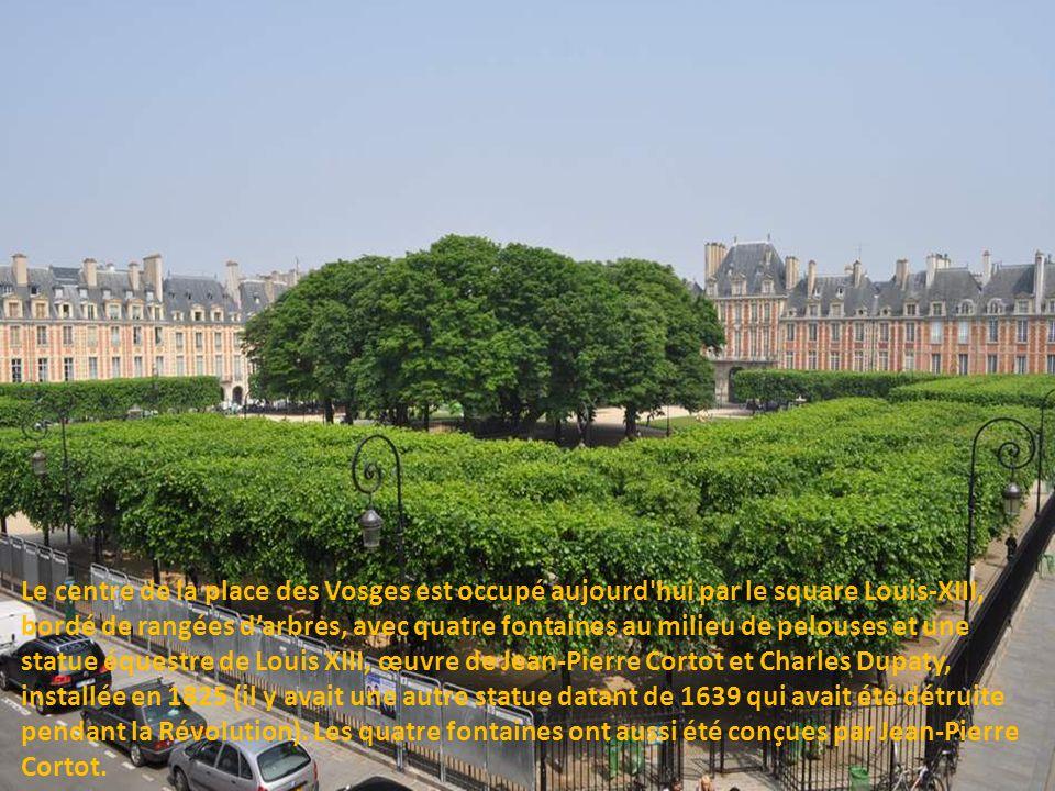 Le centre de la place des Vosges est occupé aujourd hui par le square Louis-XIII, bordé de rangées d'arbres, avec quatre fontaines au milieu de pelouses et une statue équestre de Louis XIII, œuvre de Jean-Pierre Cortot et Charles Dupaty, installée en 1825 (il y avait une autre statue datant de 1639 qui avait été détruite pendant la Révolution).