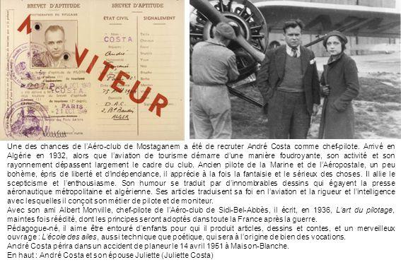 Une des chances de l'Aéro-club de Mostaganem a été de recruter André Costa comme chef-pilote. Arrivé en Algérie en 1932, alors que l'aviation de tourisme démarre d'une manière foudroyante, son activité et son rayonnement dépassent largement le cadre du club. Ancien pilote de la Marine et de l'Aéropostale, un peu bohème, épris de liberté et d'indépendance, il apprécie à la fois la fantaisie et le sérieux des choses. Il allie le scepticisme et l'enthousiasme. Son humour se traduit par d'innombrables dessins qui égayent la presse aéronautique métropolitaine et algérienne. Ses articles traduisent sa foi en l'aviation et la rigueur et l'intelligence avec lesquelles il conçoit son métier de pilote et de moniteur.