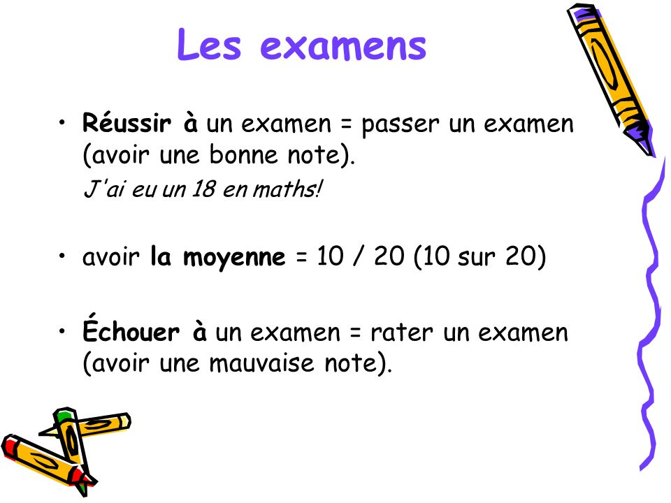 Les examens Réussir à un examen = passer un examen (avoir une bonne note). J ai eu un 18 en maths!