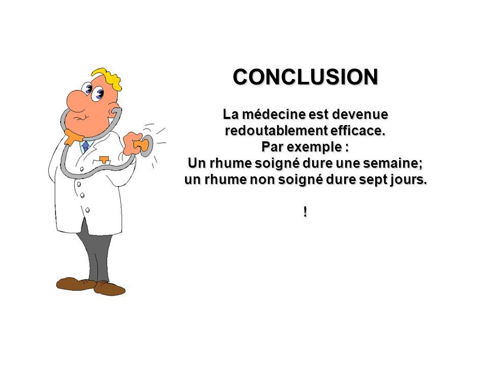 CONCLUSION La médecine est devenue redoutablement efficace.