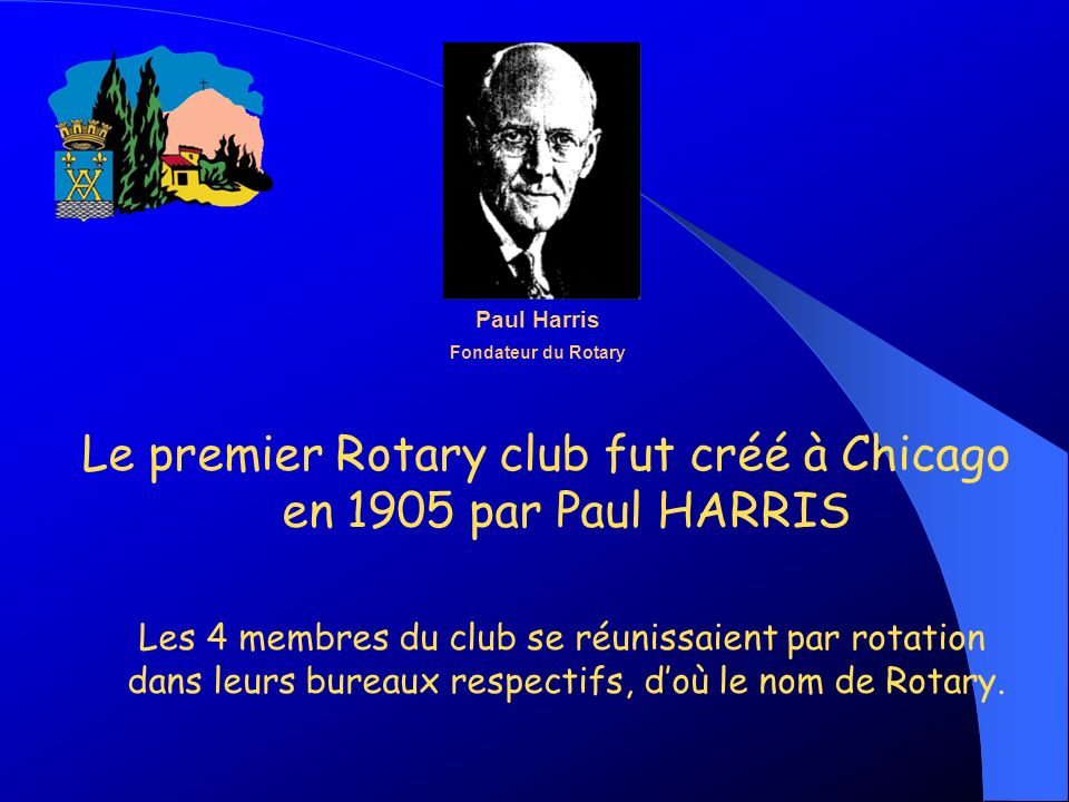 Le premier Rotary club fut créé à Chicago en 1905 par Paul HARRIS