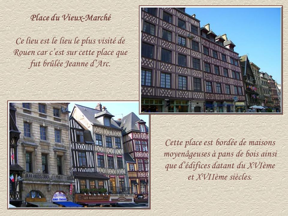 Place du Vieux-Marché Ce lieu est le lieu le plus visité de Rouen car c'est sur cette place que fut brûlée Jeanne d'Arc.
