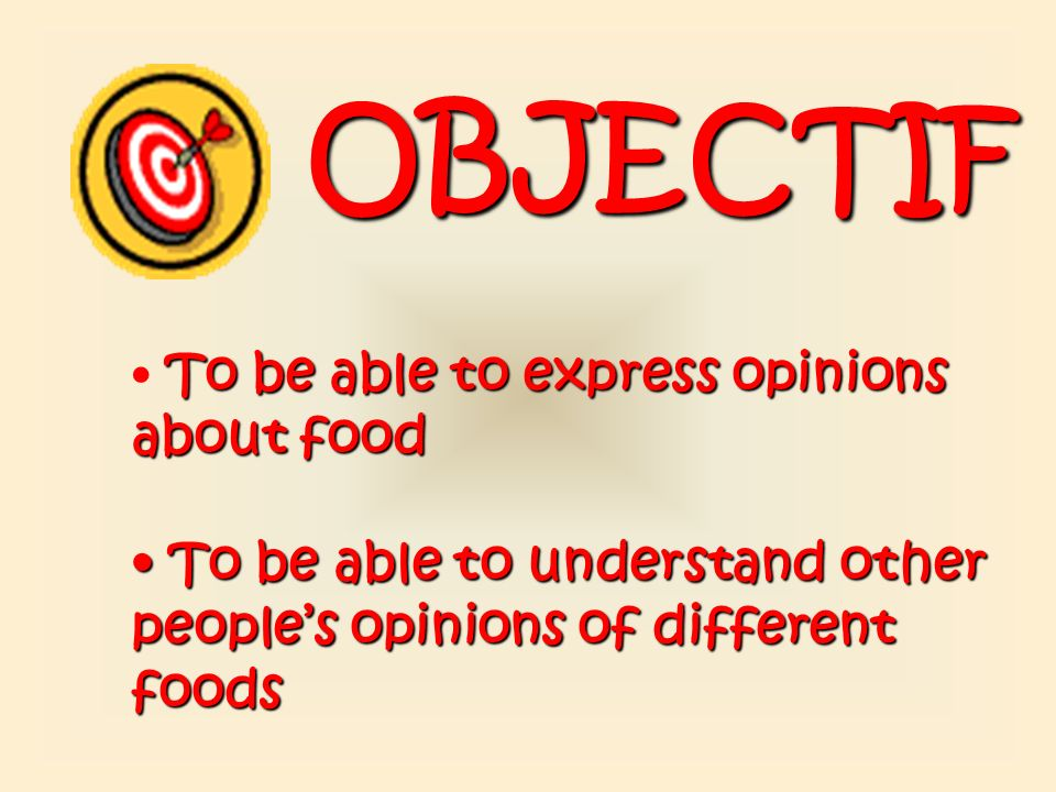 OBJECTIF To be able to express opinions about food.