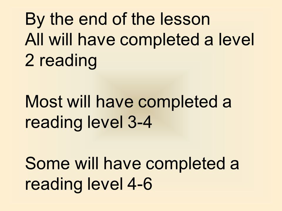 By the end of the lesson All will have completed a level 2 reading. Most will have completed a reading level 3-4.