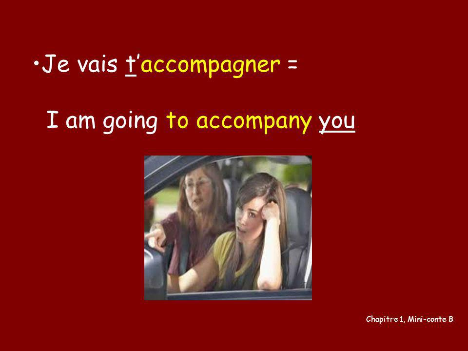 Je vais t'accompagner = I am going to accompany you