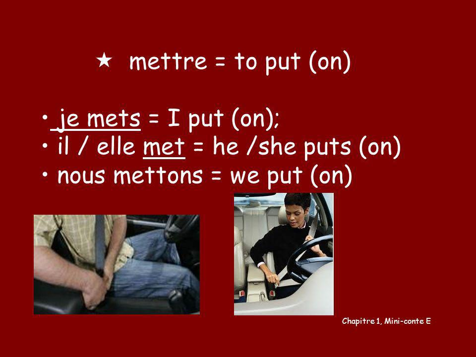 il / elle met = he /she puts (on) nous mettons = we put (on)