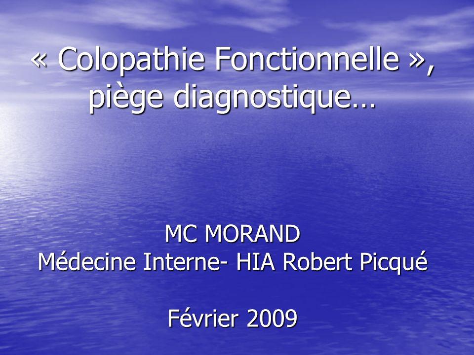 « Colopathie Fonctionnelle », piège diagnostique… MC MORAND Médecine Interne- HIA Robert Picqué Février 2009
