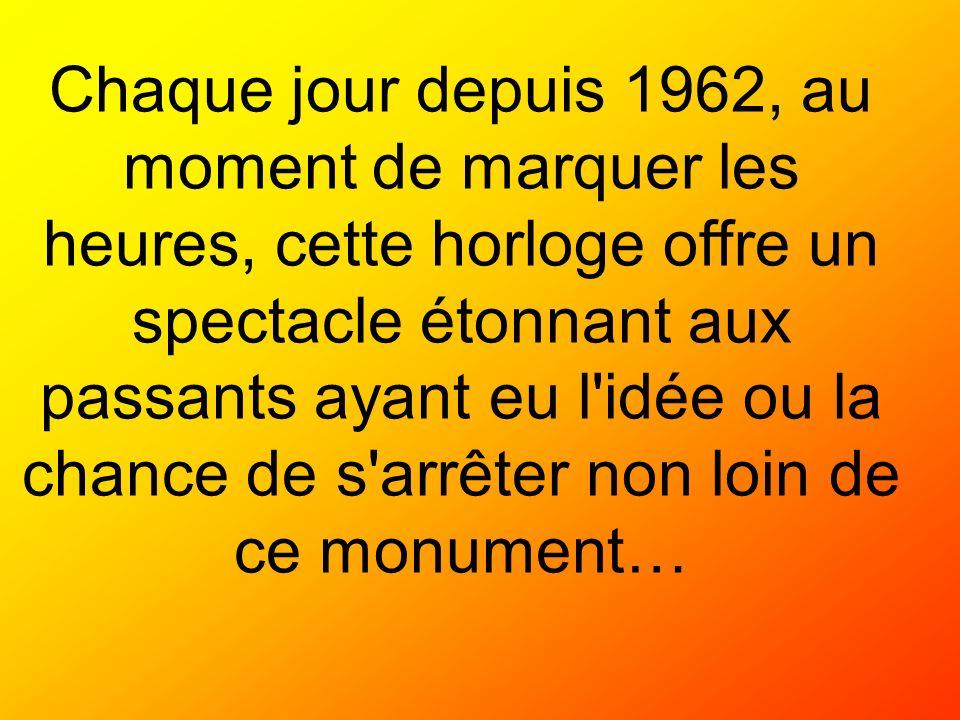 Chaque jour depuis 1962, au moment de marquer les heures, cette horloge offre un spectacle étonnant aux passants ayant eu l idée ou la chance de s arrêter non loin de ce monument…