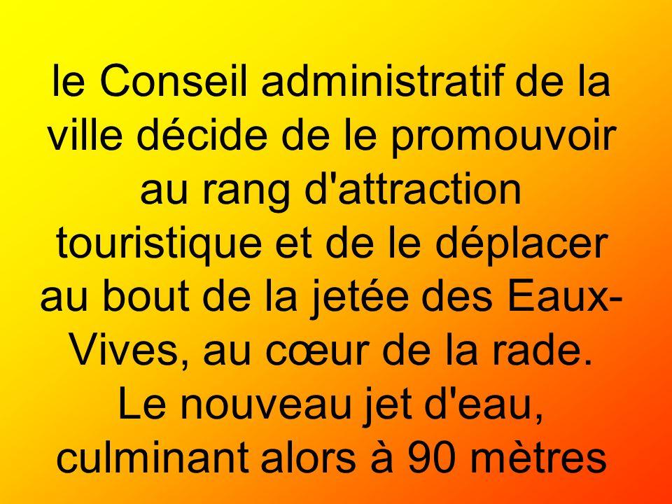 le Conseil administratif de la ville décide de le promouvoir au rang d attraction touristique et de le déplacer au bout de la jetée des Eaux-Vives, au cœur de la rade.