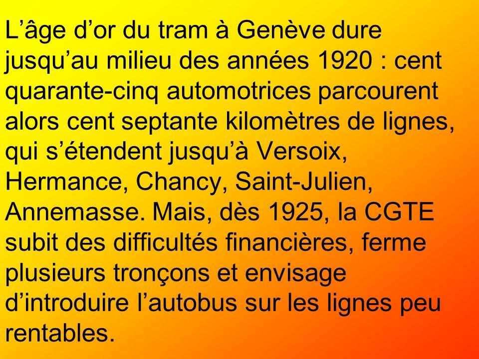 L'âge d'or du tram à Genève dure jusqu'au milieu des années 1920 : cent quarante-cinq automotrices parcourent alors cent septante kilomètres de lignes, qui s'étendent jusqu'à Versoix, Hermance, Chancy, Saint-Julien, Annemasse.