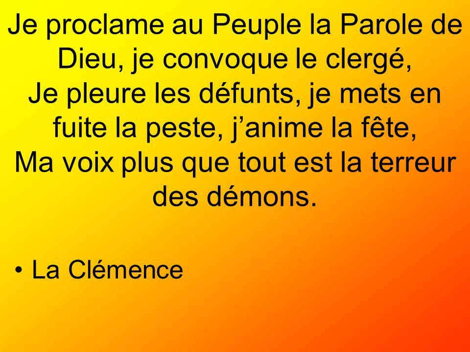 Je proclame au Peuple la Parole de Dieu, je convoque le clergé, Je pleure les défunts, je mets en fuite la peste, j'anime la fête, Ma voix plus que tout est la terreur des démons.