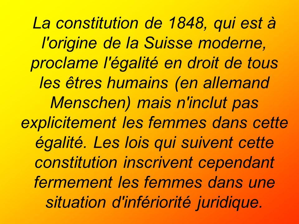 La constitution de 1848, qui est à l origine de la Suisse moderne, proclame l égalité en droit de tous les êtres humains (en allemand Menschen) mais n inclut pas explicitement les femmes dans cette égalité.