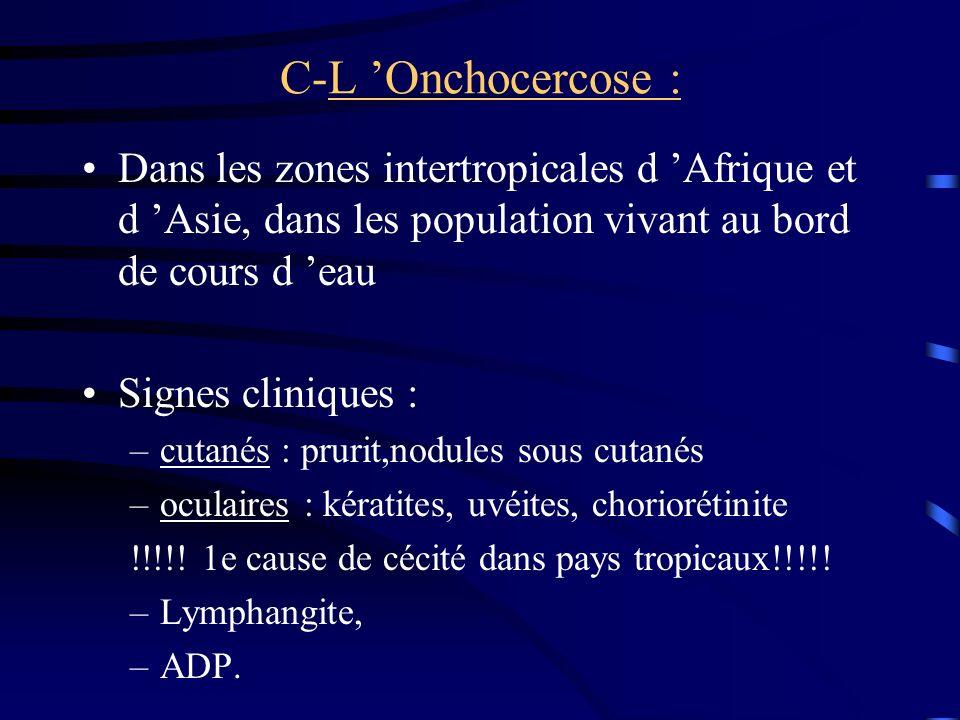 C-L 'Onchocercose : Dans les zones intertropicales d 'Afrique et d 'Asie, dans les population vivant au bord de cours d 'eau.