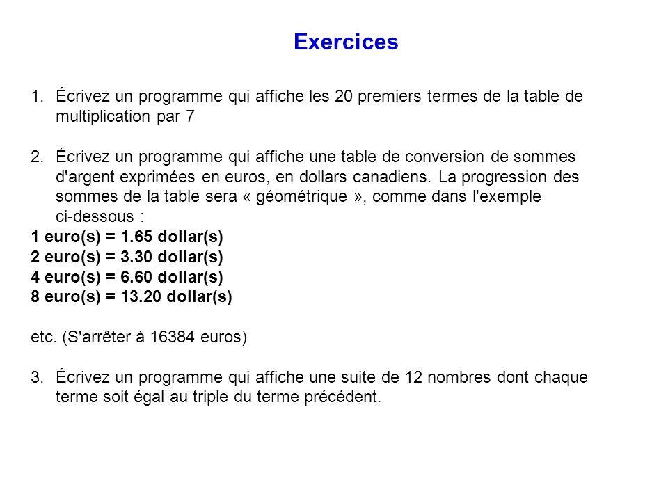 Exercices Écrivez un programme qui affiche les 20 premiers termes de la table de multiplication par 7.