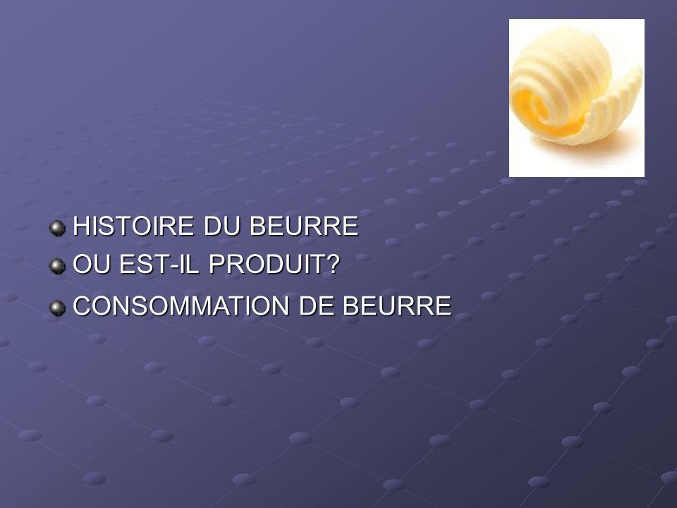 HISTOIRE DU BEURRE OU EST-IL PRODUIT CONSOMMATION DE BEURRE