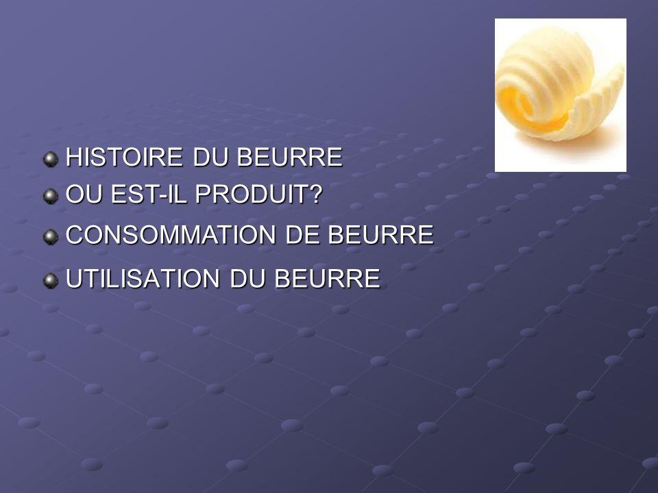 HISTOIRE DU BEURRE OU EST-IL PRODUIT CONSOMMATION DE BEURRE UTILISATION DU BEURRE