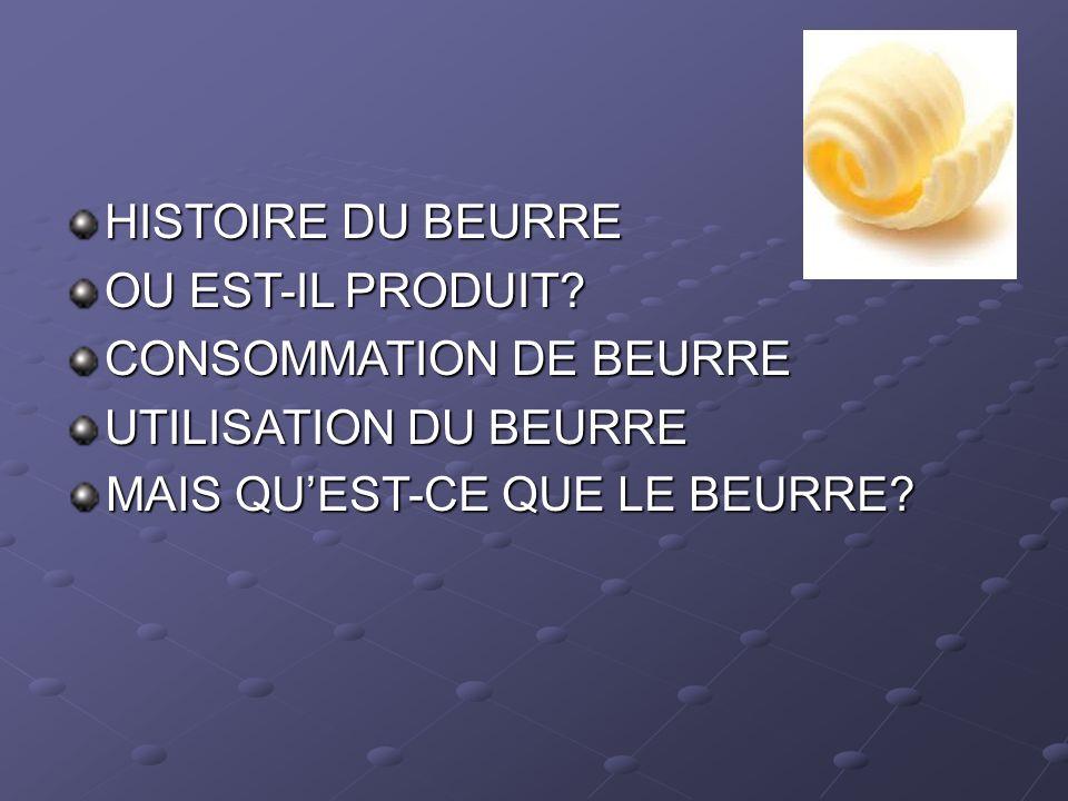 HISTOIRE DU BEURRE OU EST-IL PRODUIT. CONSOMMATION DE BEURRE.