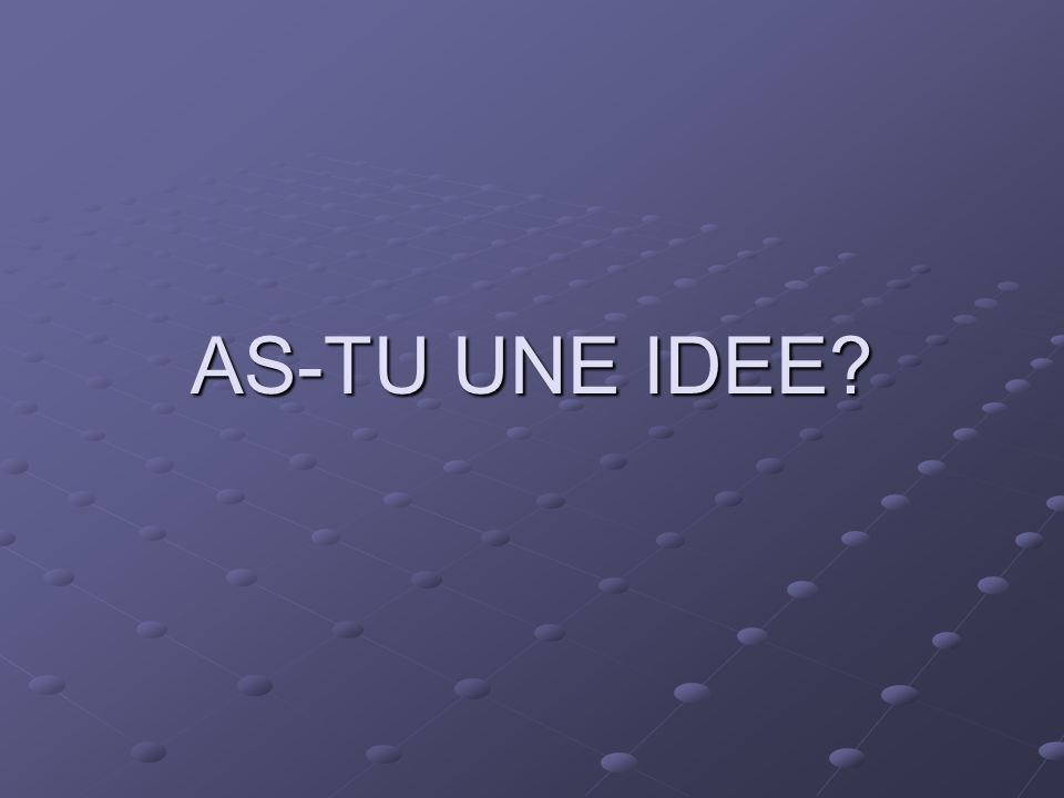 AS-TU UNE IDEE