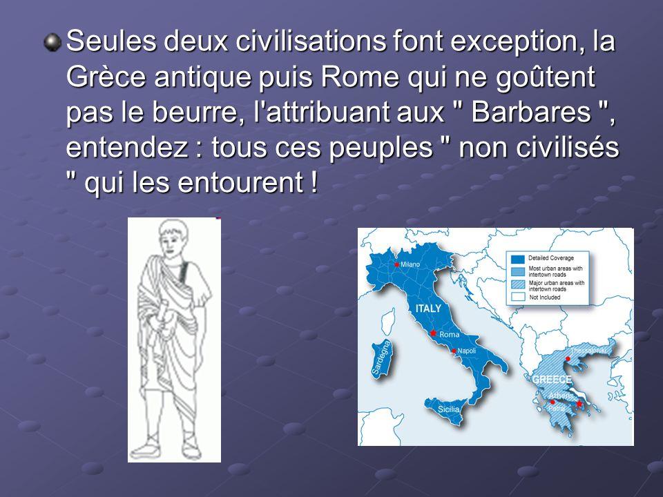 Seules deux civilisations font exception, la Grèce antique puis Rome qui ne goûtent pas le beurre, l attribuant aux Barbares , entendez : tous ces peuples non civilisés qui les entourent !