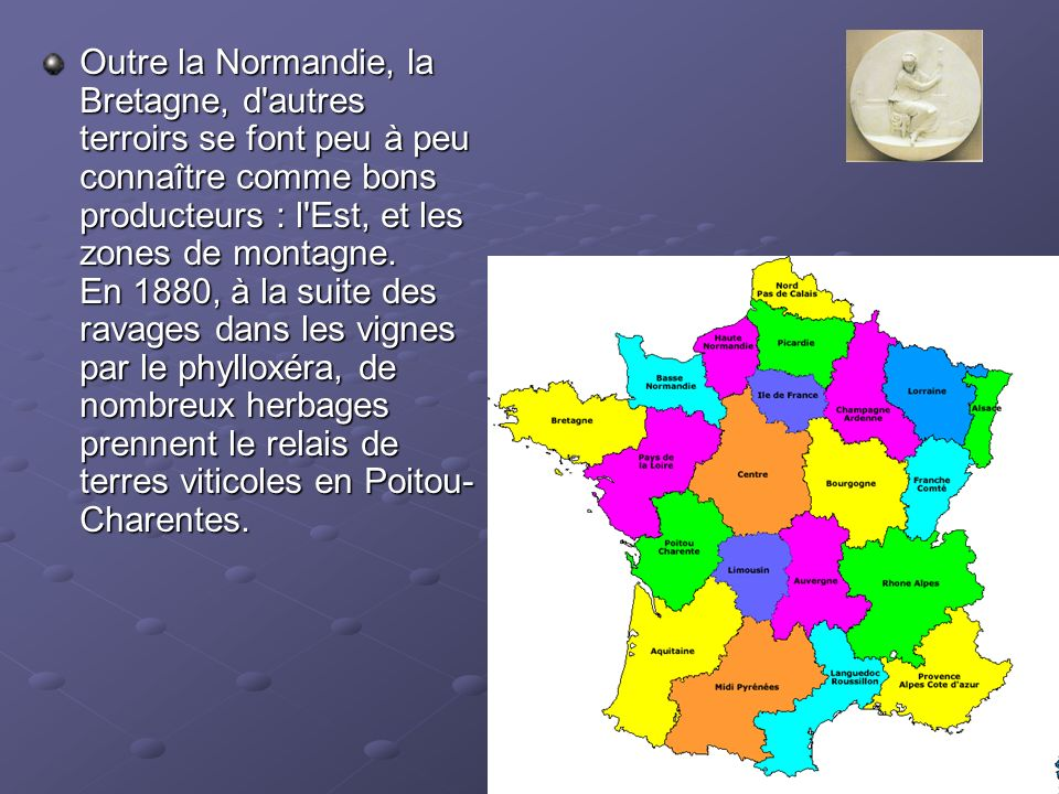 Outre la Normandie, la Bretagne, d autres terroirs se font peu à peu connaître comme bons producteurs : l Est, et les zones de montagne. En 1880, à la suite des ravages dans les vignes par le phylloxéra, de nombreux herbages prennent le relais de terres viticoles en Poitou-Charentes.