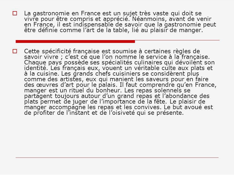 La gastronomie en France est un sujet très vaste qui doit se vivre pour être compris et apprécié. Néanmoins, avant de venir en France, il est indispensable de savoir que la gastronomie peut être définie comme l'art de la table, lié au plaisir de manger.