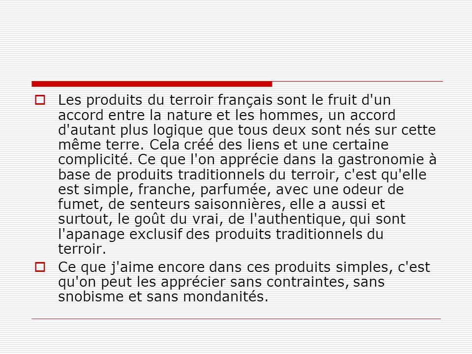Les produits du terroir français sont le fruit d un accord entre la nature et les hommes, un accord d autant plus logique que tous deux sont nés sur cette même terre. Cela créé des liens et une certaine complicité. Ce que l on apprécie dans la gastronomie à base de produits traditionnels du terroir, c est qu elle est simple, franche, parfumée, avec une odeur de fumet, de senteurs saisonnières, elle a aussi et surtout, le goût du vrai, de l authentique, qui sont l apanage exclusif des produits traditionnels du terroir.