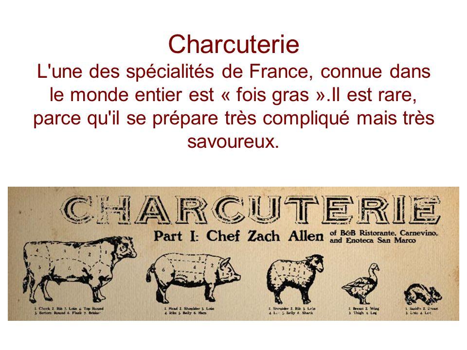 Charcuterie L une des spécialités de France, connue dans le monde entier est « fois gras ».Il est rare, parce qu il se prépare très compliqué mais très savoureux.