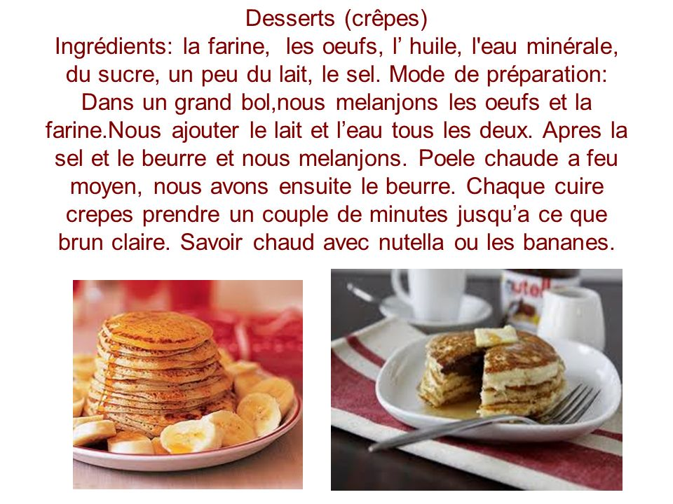 Desserts (crêpes) Ingrédients: la farine, les oeufs, l' huile, l eau minérale, du sucre, un peu du lait, le sel.