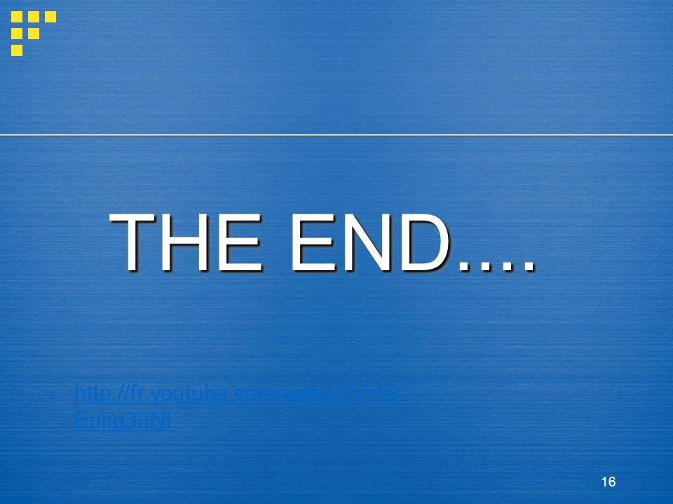THE END.... http://fr.youtube.com/watch v=ISEultg3uNI