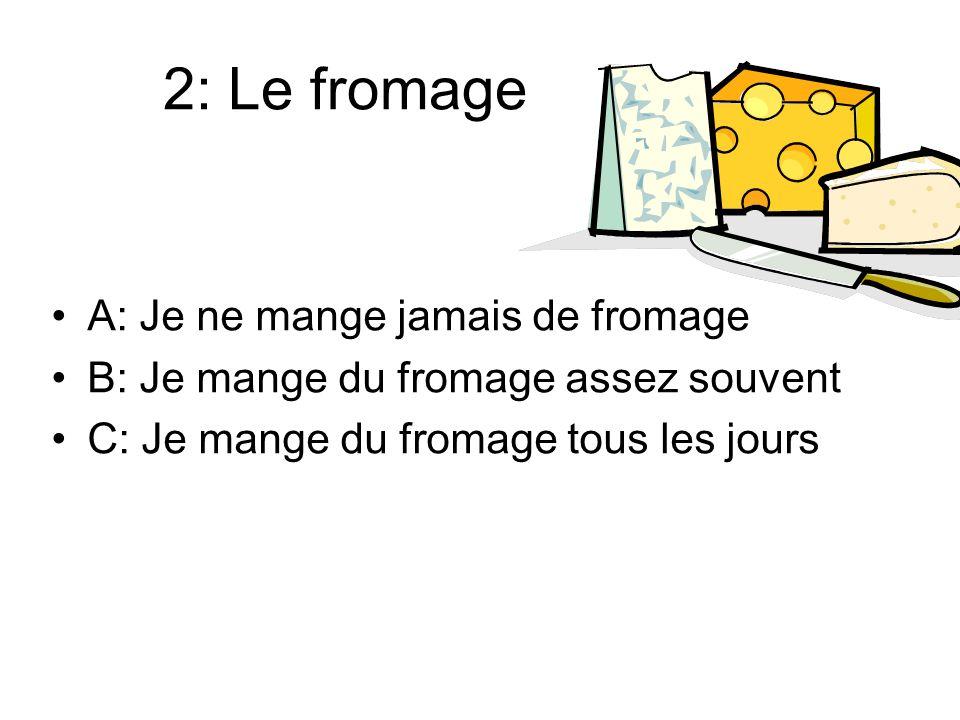2: Le fromage A: Je ne mange jamais de fromage