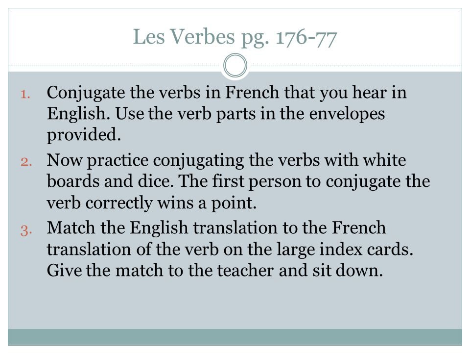 Les Verbes pg. 176-77 Conjugate the verbs in French that you hear in English. Use the verb parts in the envelopes provided.