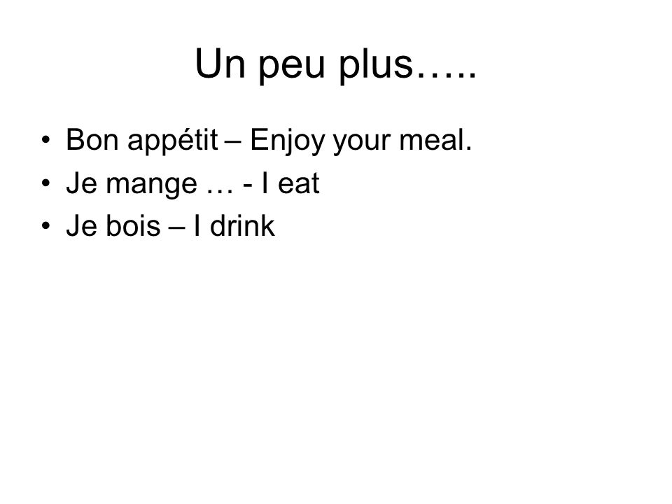 Un peu plus….. Bon appétit – Enjoy your meal. Je mange … - I eat