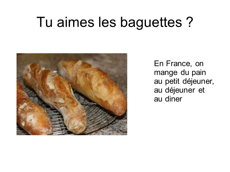 Tu aimes les baguettes En France, on mange du pain au petit déjeuner, au déjeuner et au diner 14