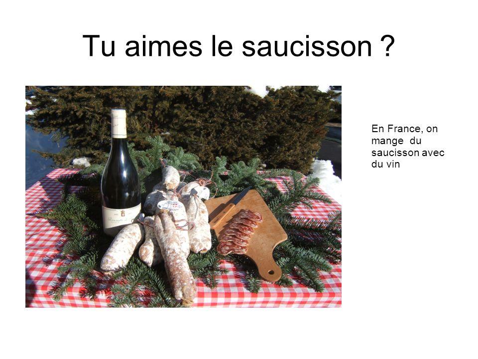 Tu aimes le saucisson En France, on mange du saucisson avec du vin